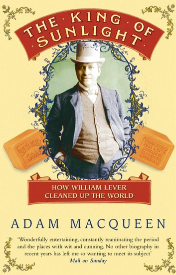 The King Of Sunlight - How William Lever Cleaned Up The World ebook by Adam Macqueen