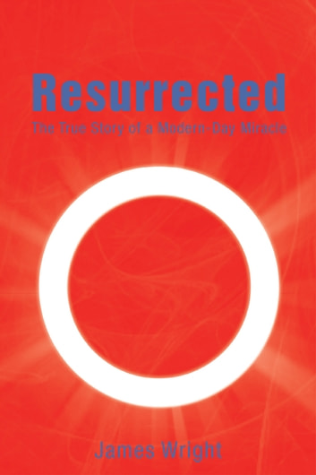 Resurrected - The True Story of a Modern-Day Miracle ebook by James Wright