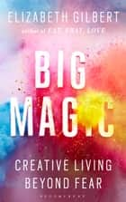 Big Magic - Creative Living Beyond Fear ebook by Elizabeth Gilbert