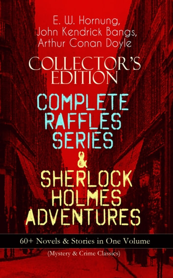 COLLECTOR'S EDITION – COMPLETE RAFFLES SERIES & SHERLOCK HOLMES ADVENTURES: 60+ Novels & Stories in One Volume (Mystery & Crime Classics) - Including The Amateur Cracksman, The Black Mask, A Thief in the Night, Mr. Justice Raffles, Mrs. Raffles, R. Holmes & Co., and The Adventures of Sherlock Holmes ebook by E. W. Hornung,Arthur Conan Doyle,John Kendrick Bangs
