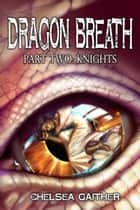 Dragon Breath Part Two: Knights ebook by Chelsea Gaither