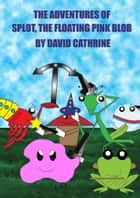 The Adventures of Splot, the Floating Pink Blob ebook by David Cathrine