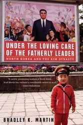 Under the Loving Care of the Fatherly Leader - North Korea and the Kim Dynasty ebook by Bradley K. Martin