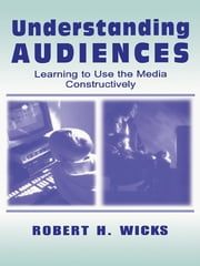 Understanding Audiences - Learning To Use the Media Constructively ebook by Robert H. Wicks