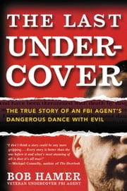 The Last Undercover - The True Story of an FBI Agent's Dangerous Dance with Evil ebook by Bob Hamer