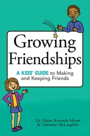 Growing Friendships - A Kids' Guide to Making and Keeping Friends ebook by Dr. Eileen Kennedy-Moore,Christine McLaughlin