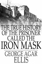 The True History of the Prisoner called The Iron Mask - Extracted from Documents in the French Archives ebook by George Agar Ellis