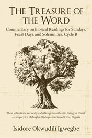 The Treasure of the Word - Commentary on Biblical Readings for Sundays, Feast Days, and Solemnities, Cycle B ebook by Isidore Okwudili Igwegbe