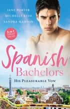 Spanish Bachelors - His Pleasurable Vow/The Spaniard's Passion/The Spanish Husband/The Spanish Prince's Virgin Bride ebook by Sandra Marton, Michelle Reid, Jane Porter