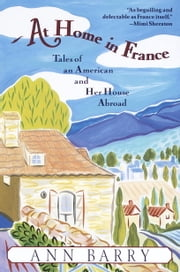 At Home in France - Tales of an American and Her House Aboard ebook by Ann Barry