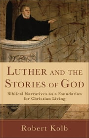 Luther and the Stories of God - Biblical Narratives as a Foundation for Christian Living ebook by Robert Kolb