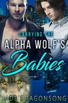 Carrying The Alpha Wolf's Babies (MM Alpha Omega Fated Mates Mpreg Shifter) ebook by Jade DragonSong