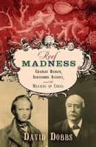 Reef Madness - Charles Darwin, Alexander Agassiz, and the Meaning of Coral ebook by David Dobbs