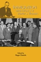 Immigration and the Legacy of Harry S. Truman ebook by Roger Daniels, Margo Anderson, Roger Daniels,...
