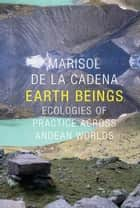 Earth Beings - Ecologies of Practice across Andean Worlds ebook by Marisol de la Cadena, Robert J. Foster, Daniel R. Reichman
