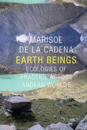 Earth Beings - Ecologies of Practice across Andean Worlds ebook by Marisol de la Cadena,Robert J. Foster,Daniel R. Reichman