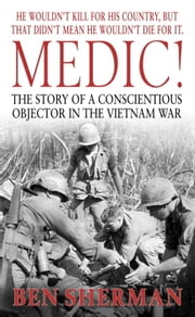 Medic! - The Story of a Conscientious Objector in the Vietnam War ebook by Kobo.Web.Store.Products.Fields.ContributorFieldViewModel