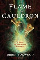 The Flame in the Cauldron - A Book of Old-Style Witchery ebook by Orion Foxwood, Raven Grimassi