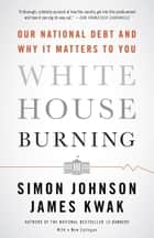 White House Burning - The Founding Fathers, Our National Debt, and Why It Matters to You ebook by Simon Johnson, James Kwak