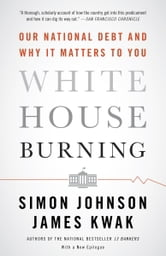 White House Burning - The Founding Fathers, Our National Debt, and Why It Matters to You ebook by Simon Johnson,James Kwak