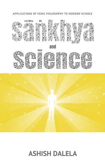 Sankhya and Science - Applications of Vedic Philosophy to Modern Science ebook by Ashish Dalela