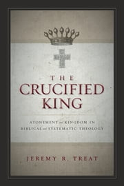 The Crucified King - Atonement and Kingdom in Biblical and Systematic Theology ebook by Jeremy R. Treat,Michael Horton