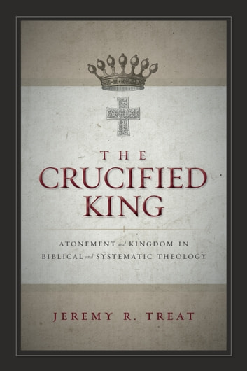 The Crucified King - Atonement and Kingdom in Biblical and Systematic Theology eBook by Jeremy R. Treat