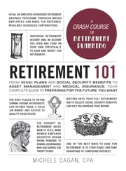 Retirement 101 - From 401(k) Plans and Social Security Benefits to Asset Management and Medical Insurance, Your Complete Guide to Preparing for the Future You Want ebook by Michele Cagan, CPA