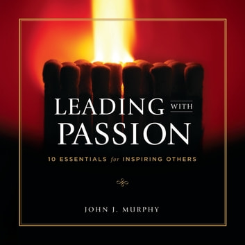 Leading With Passion - 10 Essentials for Inspiring Others audiobook by John J. Murphy