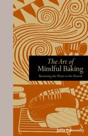 The Art of Mindful Baking: Returning the Heart to the Hearth ebook by Julia Ponsonby