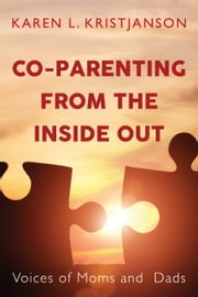Co-Parenting from the Inside Out - Voices of Moms and Dads ebook by Karen L. Kristjanson, Edward Kruk