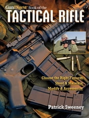 Gun Digest Book of TheTactical Rifle: A User's Guide - A User's Guide ebook by Patrick Sweeney