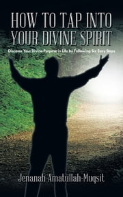 HOW TO TAP INTO YOUR DIVINE SPIRIT - Discover Your Divine Purpose in Life by Following Six Easy Steps ebook by Jenanah Amatullah-Muqsit