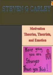 Motivation Theories, Theorists, and Emotion ebook by Steven G Carley
