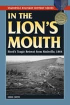 In the Lion's Mouth - Hood's Tragic Retreat from Nashville, 1864 ebook by Derek Smith