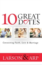 10 Great Dates: Connecting Faith, Love & Marriage ebook by Peter Larson,Heather Larson,David Arp,Claudia Arp