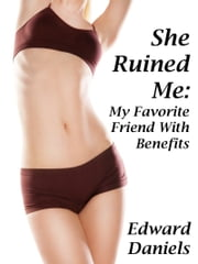She Ruined Me: My Favorite Friend With Benefits ebook by Edward Daniels