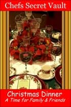Christmas Dinner: A Time for Family & Friends ebook by Chefs Secret Vault