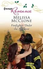 Firefighter Under the Mistletoe ebook by Melissa McClone