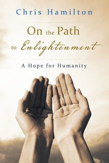On the Path to Enlightenment - A Hope for Humanity ebook by Chris Hamilton