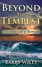 Beyond The Tempest, a sorcerous tale of Bermuda ebook by Barry H. Wiley