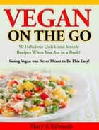 Vegan On the GO - 50 Delicious Quick and Simple Recipes When You Are in a Rush! ebook by Mary E Edwards