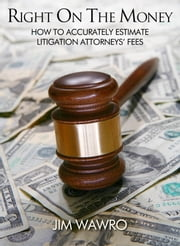 Right on the Money: How to Accurately Estimate Litigation Attorneys' Fees ebook by Jim Wawro