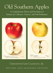 Old Southern Apples - A Comprehensive History and Description of Varieties for Collectors, Growers, and Fruit Enthusiasts, 2nd Edition ebook by Creighton Lee Calhoun, Jr.