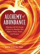 Alchemy Of Abundance - Aligning with the Energy of Desire to Manifest Your Highest Vision, Power, and Purpose ebook by Rick Jarow