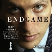 Endgame - Bobby Fischer's Remarkable Rise and Fall—from America's Brightest Prodigy to the Edge of Madness audiobook by Frank Brady
