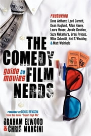 The Comedy Film Nerds Guide to Movies: Featuring Dave Anthony, Lord Carrett, Dean Haglund, Allan Havey, Laura House, Jackie Kashian, Suzy Nakamura, Greg Proops, Mike Schmidt, Neil T. Weakley, and Matt Weinhold - Featuring Dave Anthony, Lord Carrett, Dean Haglund, Allan Havey, Laura House, Jackie Kashian, Suzy Nakamura, Greg Proops, Mike Schmidt, Neil T. Weakley, and Matt Weinhold ebook by Graham Elwood,Chris Mancini