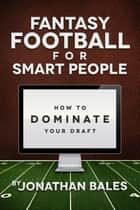 Fantasy Football for Smart People: How to Dominate Your Draft ebook by Jonathan Bales