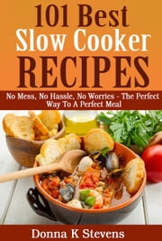 101 Best Slow Cooker Recipes Ever No Mess, No Hassle, No Worries – The Perfect Way To A Perfect Meal ebook by Donna K Stevens