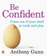 Be Confident! Come Out Of Your Shell At Work And Play ebook by Anthony Gunn